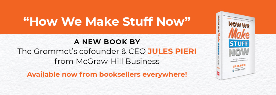 """How We Make Stuff Now"" a new book by The Grommet's co-founder & CEO Jules Pieri from McGraw-Hill Business. Available now!"