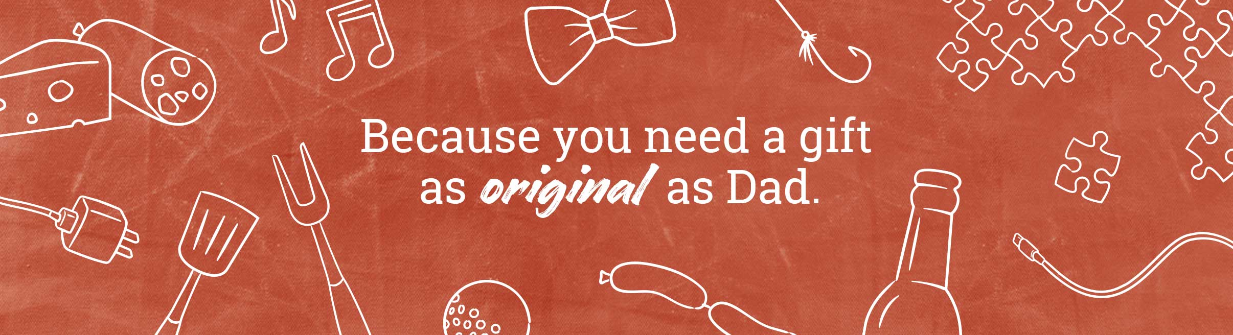 Because you need a gift as original as Dad.